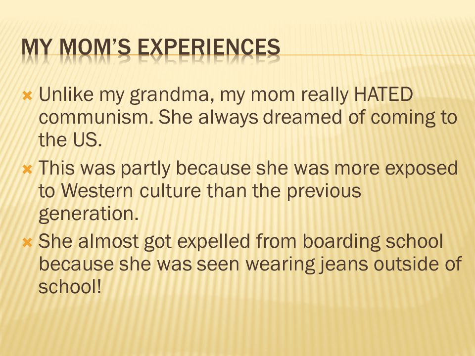  Unlike my grandma, my mom really HATED communism. She always dreamed of coming to the US.  This was partly because she was more exposed to Western