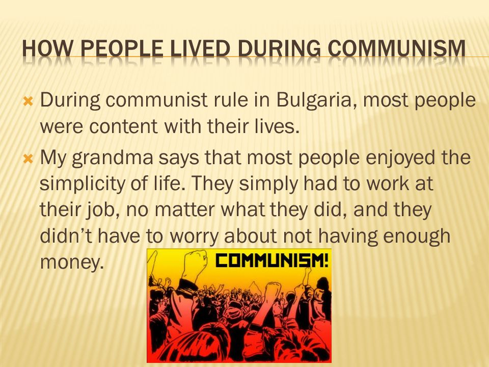  During communist rule in Bulgaria, most people were content with their lives.