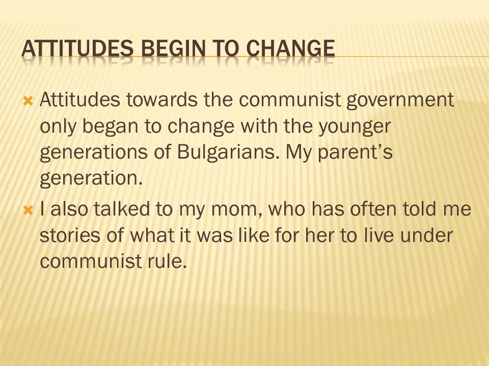  Attitudes towards the communist government only began to change with the younger generations of Bulgarians. My parent's generation.  I also talked