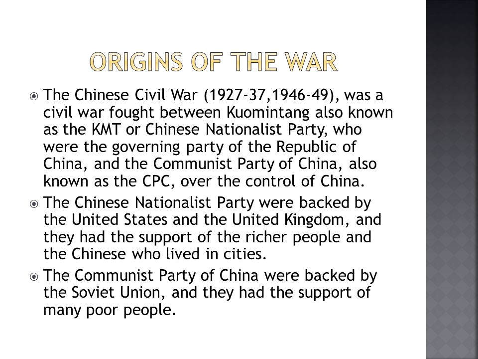  The Chinese Civil War (1927-37,1946-49), was a civil war fought between Kuomintang also known as the KMT or Chinese Nationalist Party, who were the governing party of the Republic of China, and the Communist Party of China, also known as the CPC, over the control of China.
