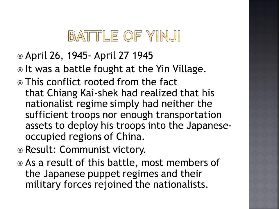 April 26, 1945- April 27 1945  It was a battle fought at the Yin Village.