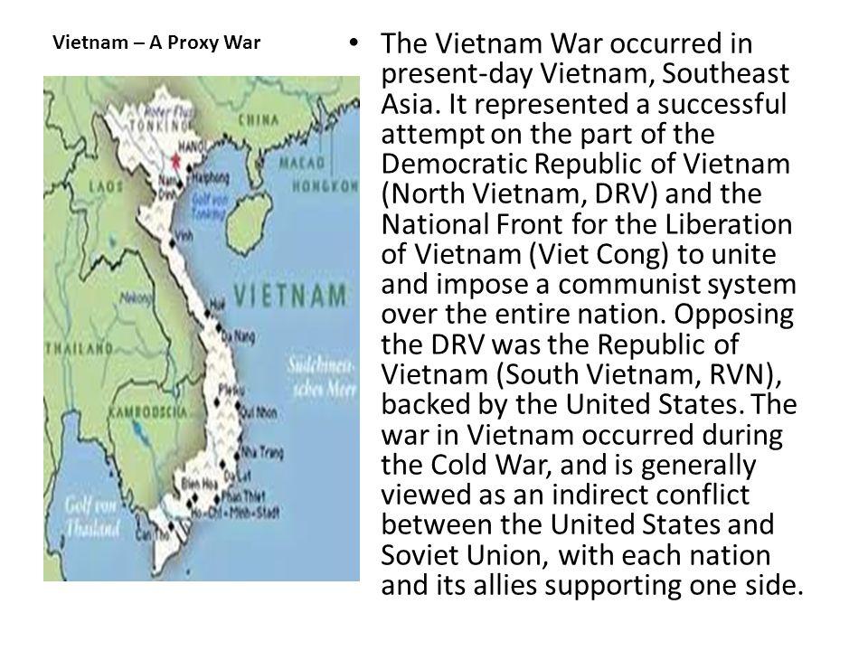 Vietnam – A Proxy War The Vietnam War occurred in present-day Vietnam, Southeast Asia.
