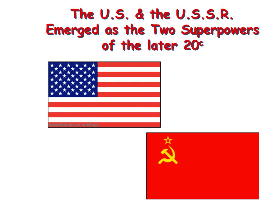 The U.S. & the U.S.S.R. Emerged as the Two Superpowers of the later 20 c