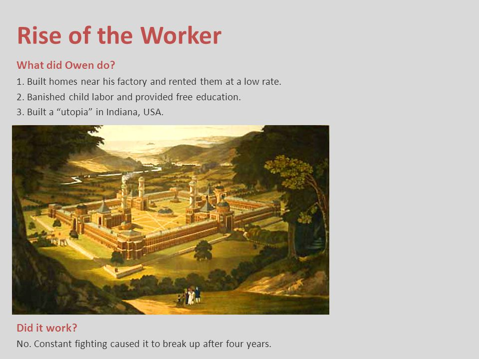 Rise of the Worker What did Owen do? 1. Built homes near his factory and rented them at a low rate. 2. Banished child labor and provided free educatio