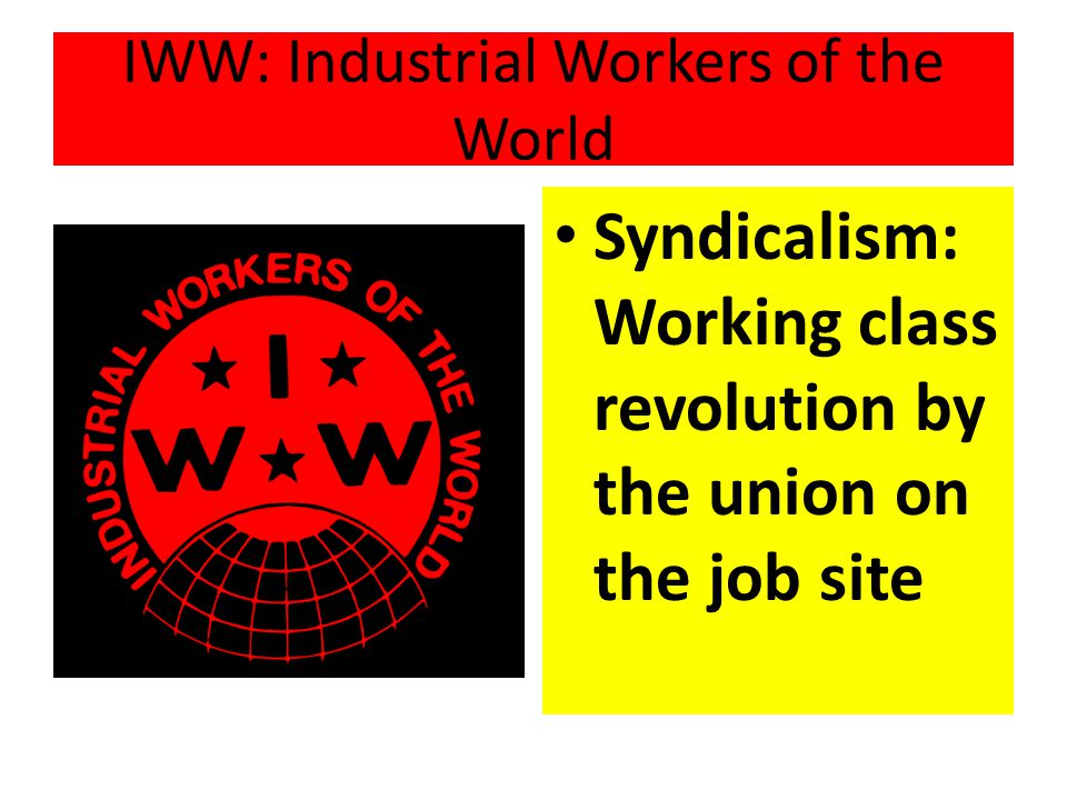 IWW: Industrial Workers of the World Syndicalism: Working class revolution by the union on the job site