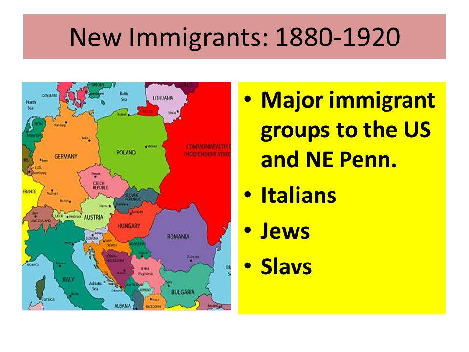New Immigrants: 1880-1920 Major immigrant groups to the US and NE Penn. Italians Jews Slavs