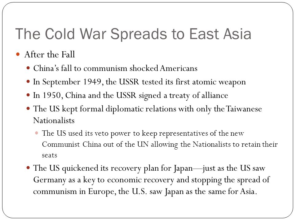 The Cold War Spreads to East Asia After the Fall China's fall to communism shocked Americans In September 1949, the USSR tested its first atomic weapo