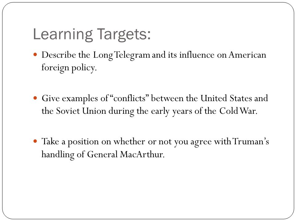 """Learning Targets: Describe the Long Telegram and its influence on American foreign policy. Give examples of """"conflicts"""" between the United States and"""