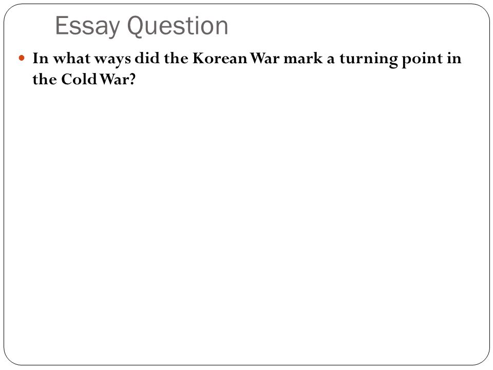 the early cold war years the cold war begins  learning targets    essay question in what ways did the korean war mark a turning point in the cold