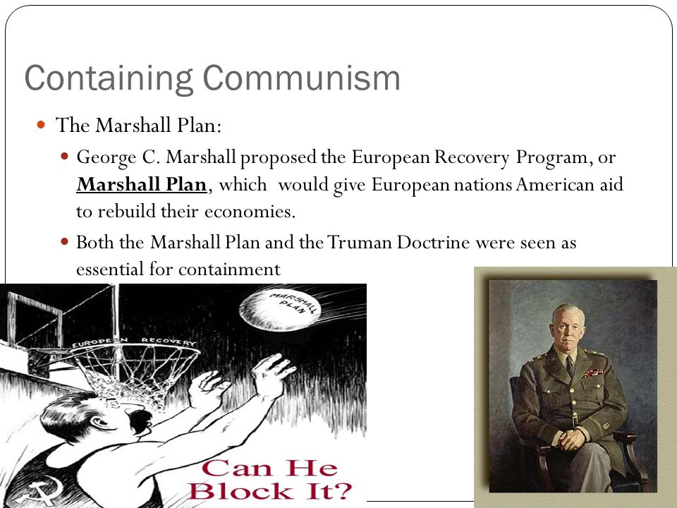 Containing Communism The Marshall Plan: George C. Marshall proposed the European Recovery Program, or Marshall Plan, which would give European nations