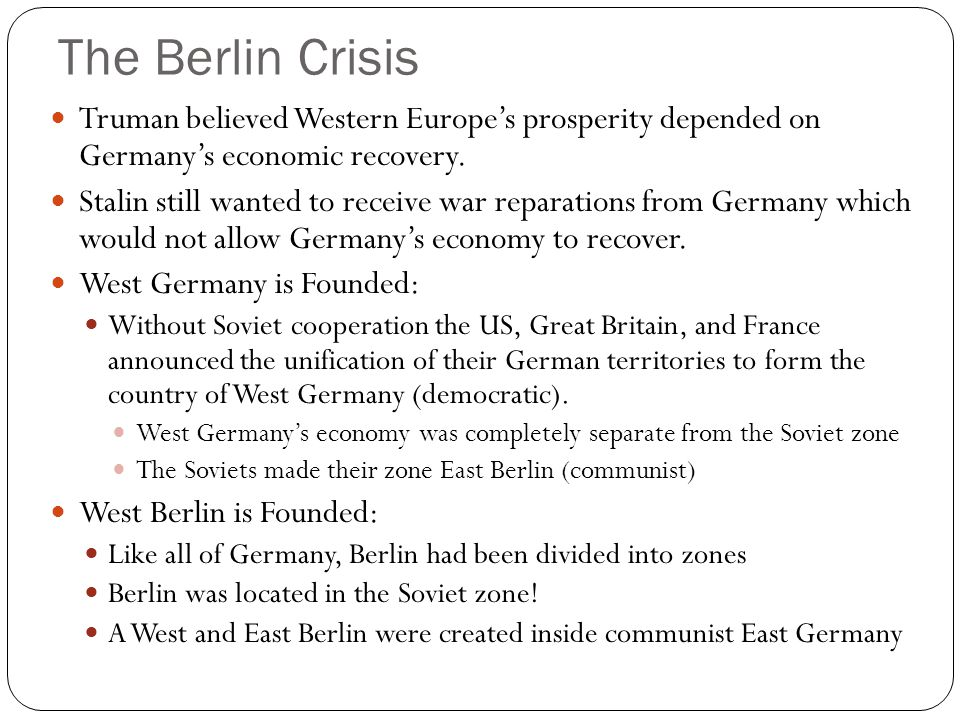 The Berlin Crisis Truman believed Western Europe's prosperity depended on Germany's economic recovery. Stalin still wanted to receive war reparations