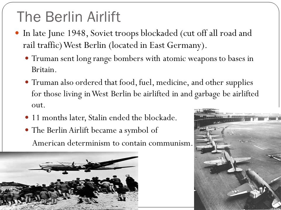The Berlin Airlift In late June 1948, Soviet troops blockaded (cut off all road and rail traffic) West Berlin (located in East Germany). Truman sent l