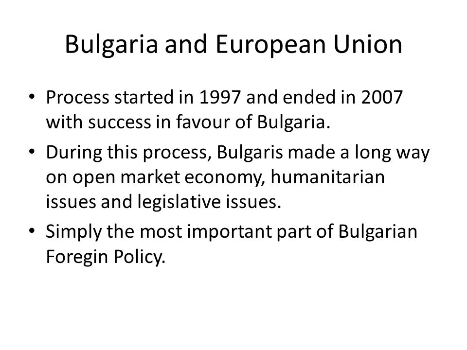 Bulgaria and European Union Process started in 1997 and ended in 2007 with success in favour of Bulgaria.