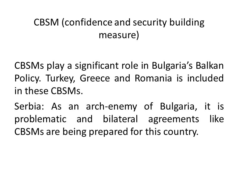 CBSM (confidence and security building measure) CBSMs play a significant role in Bulgaria's Balkan Policy.