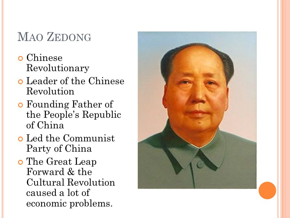 M AO Z EDONG Chinese Revolutionary Leader of the Chinese Revolution Founding Father of the People's Republic of China Led the Communist Party of China The Great Leap Forward & the Cultural Revolution caused a lot of economic problems.