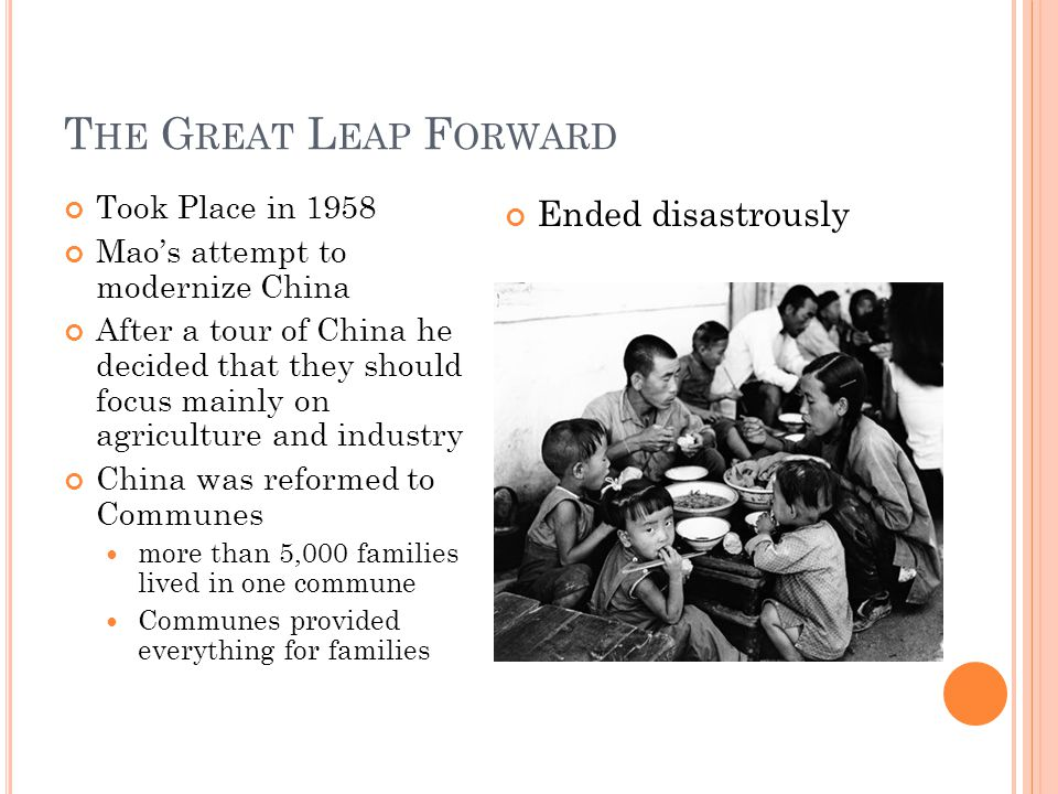 T HE G REAT L EAP F ORWARD Took Place in 1958 Mao's attempt to modernize China After a tour of China he decided that they should focus mainly on agriculture and industry China was reformed to Communes more than 5,000 families lived in one commune Communes provided everything for families Ended disastrously