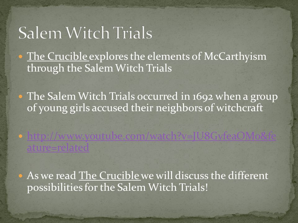 The Crucible explores the elements of McCarthyism through the Salem Witch Trials The Salem Witch Trials occurred in 1692 when a group of young girls accused their neighbors of witchcraft http://www.youtube.com/watch v=JU8GvfeaOMo&fe ature=related http://www.youtube.com/watch v=JU8GvfeaOMo&fe ature=related As we read The Crucible we will discuss the different possibilities for the Salem Witch Trials!