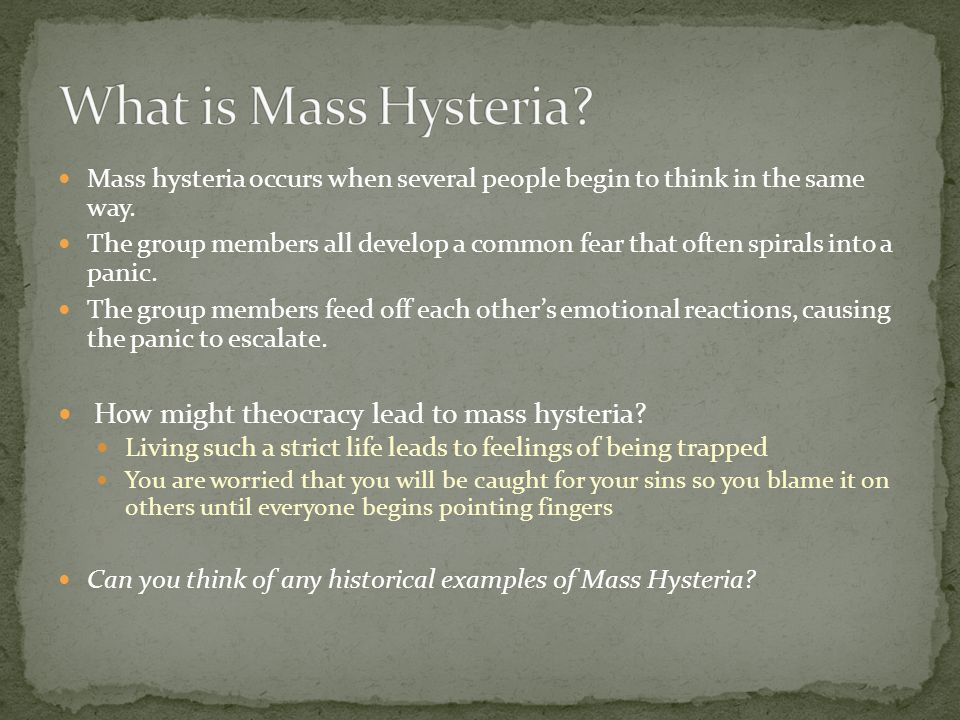 Mass hysteria occurs when several people begin to think in the same way. The group members all develop a common fear that often spirals into a panic.