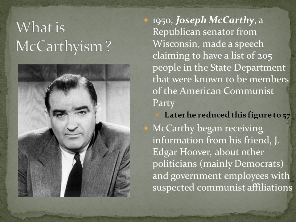 1950, Joseph McCarthy, a Republican senator from Wisconsin, made a speech claiming to have a list of 205 people in the State Department that were known to be members of the American Communist Party Later he reduced this figure to 57 McCarthy began receiving information from his friend, J.