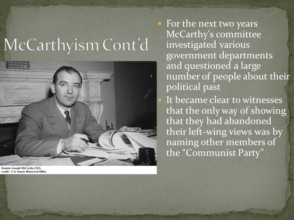 For the next two years McCarthy s committee investigated various government departments and questioned a large number of people about their political past It became clear to witnesses that the only way of showing that they had abandoned their left-wing views was by naming other members of the Communist Party