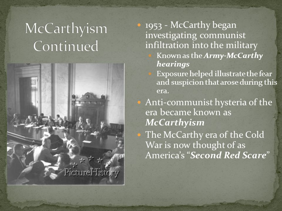 1953 - McCarthy began investigating communist infiltration into the military Known as the Army-McCarthy hearings Exposure helped illustrate the fear and suspicion that arose during this era.