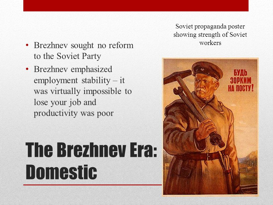 The Brezhnev Era: Domestic Brezhnev sought no reform to the Soviet Party Brezhnev emphasized employment stability – it was virtually impossible to los