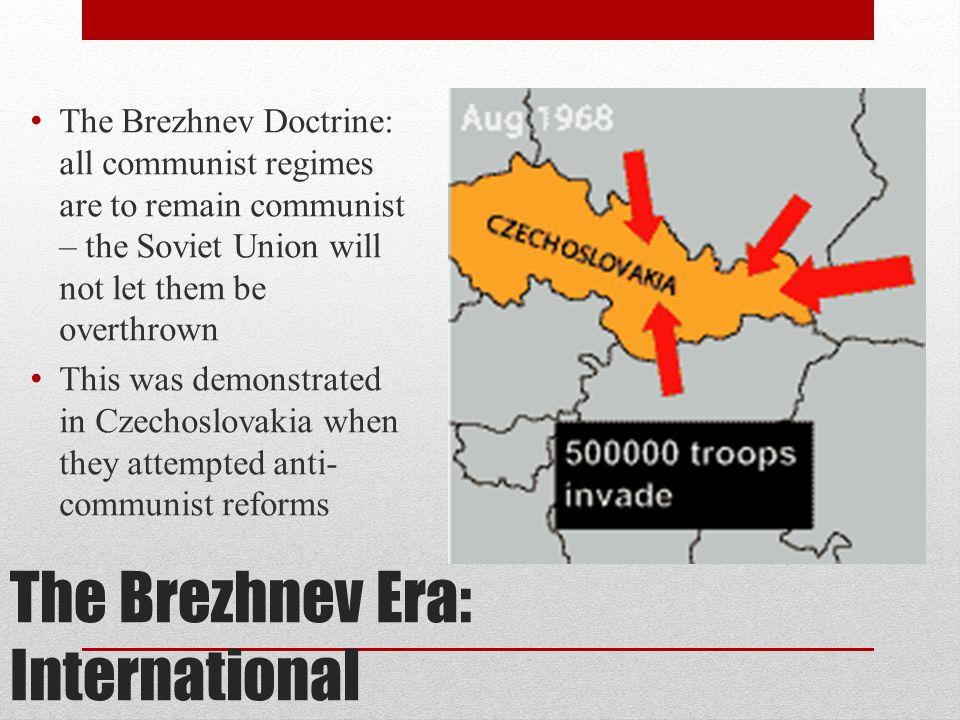 The Brezhnev Era: International The Brezhnev Doctrine: all communist regimes are to remain communist – the Soviet Union will not let them be overthrow