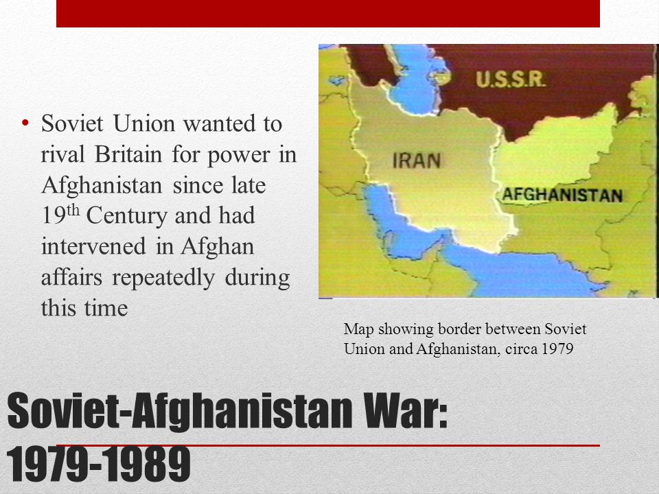Soviet-Afghanistan War: 1979-1989 Soviet Union wanted to rival Britain for power in Afghanistan since late 19 th Century and had intervened in Afghan