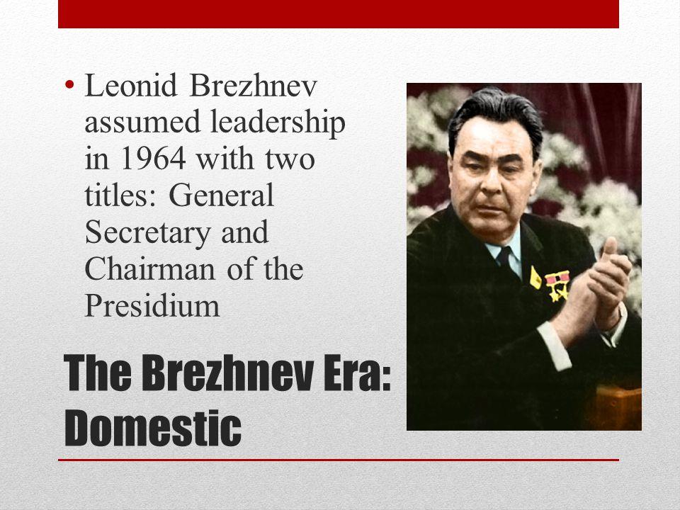 The Brezhnev Era: Domestic Leonid Brezhnev assumed leadership in 1964 with two titles: General Secretary and Chairman of the Presidium