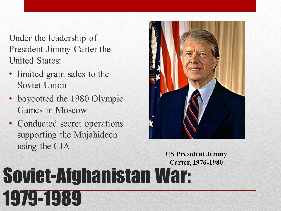 Soviet-Afghanistan War: 1979-1989 Under the leadership of President Jimmy Carter the United States: limited grain sales to the Soviet Union boycotted