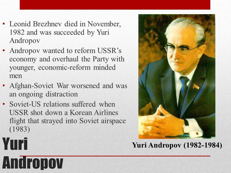 Yuri Andropov Leonid Brezhnev died in November, 1982 and was succeeded by Yuri Andropov Andropov wanted to reform USSR's economy and overhaul the Part