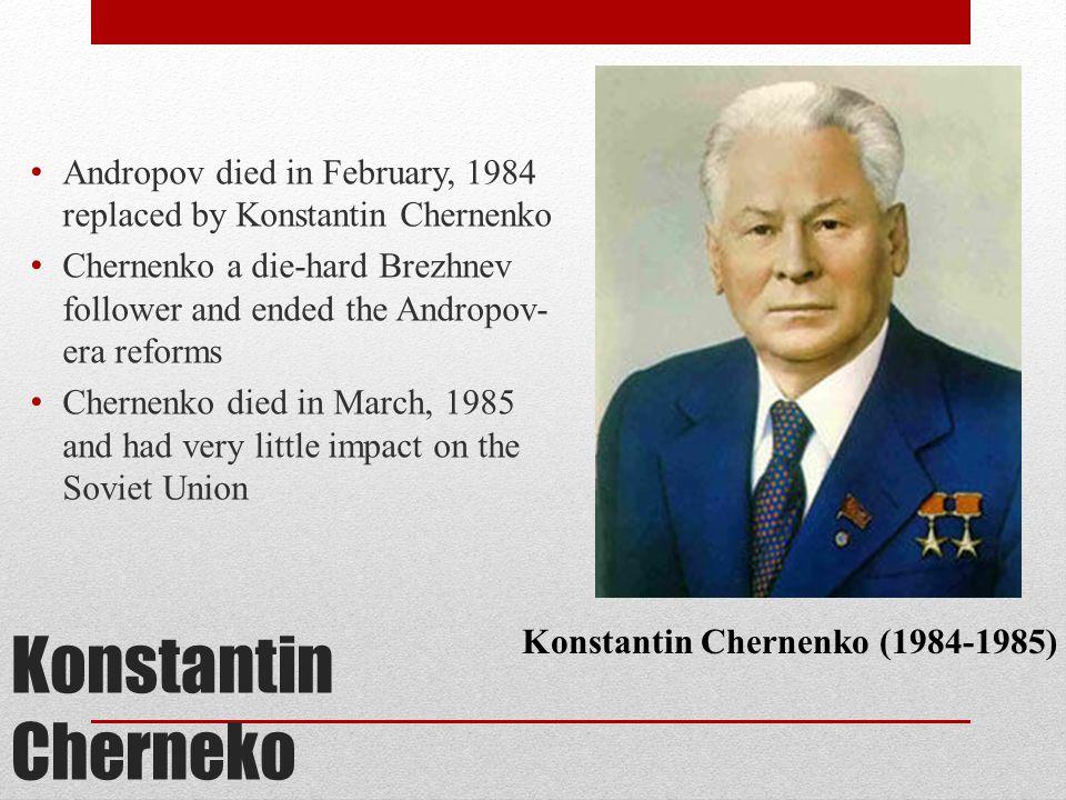 Konstantin Cherneko Andropov died in February, 1984 replaced by Konstantin Chernenko Chernenko a die-hard Brezhnev follower and ended the Andropov- er