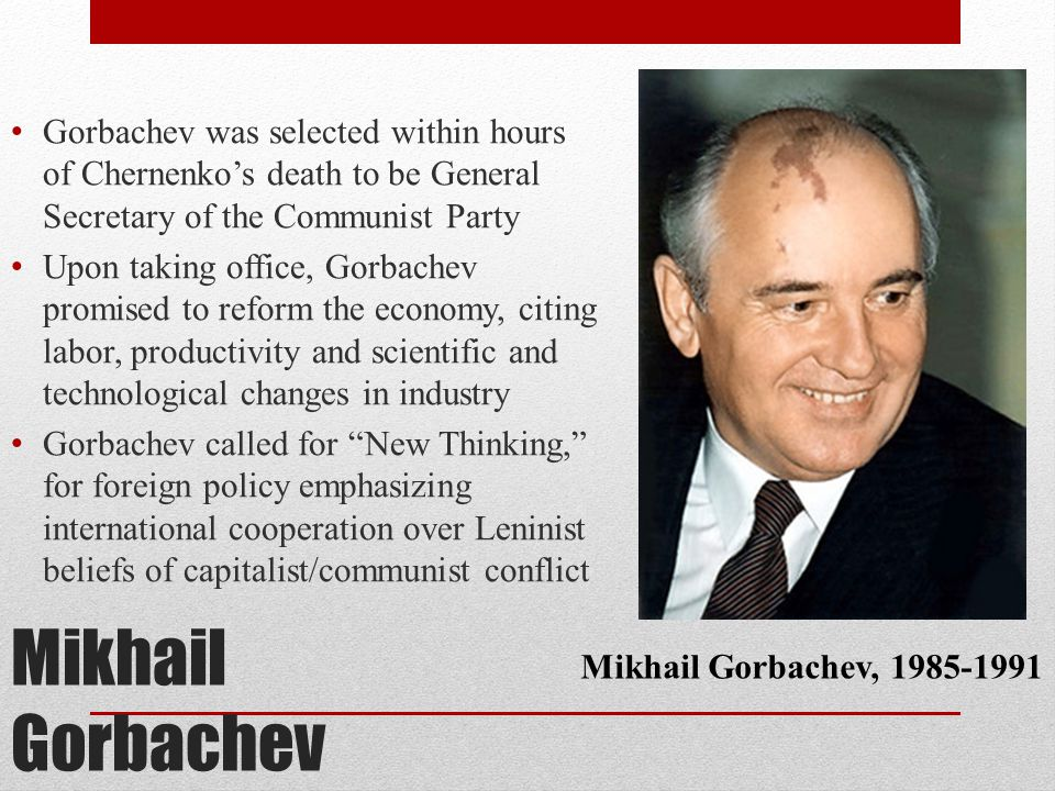 Mikhail Gorbachev Gorbachev was selected within hours of Chernenko's death to be General Secretary of the Communist Party Upon taking office, Gorbache