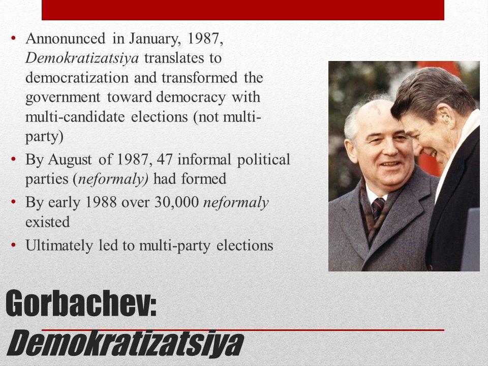 Gorbachev: Demokratizatsiya Annonunced in January, 1987, Demokratizatsiya translates to democratization and transformed the government toward democrac