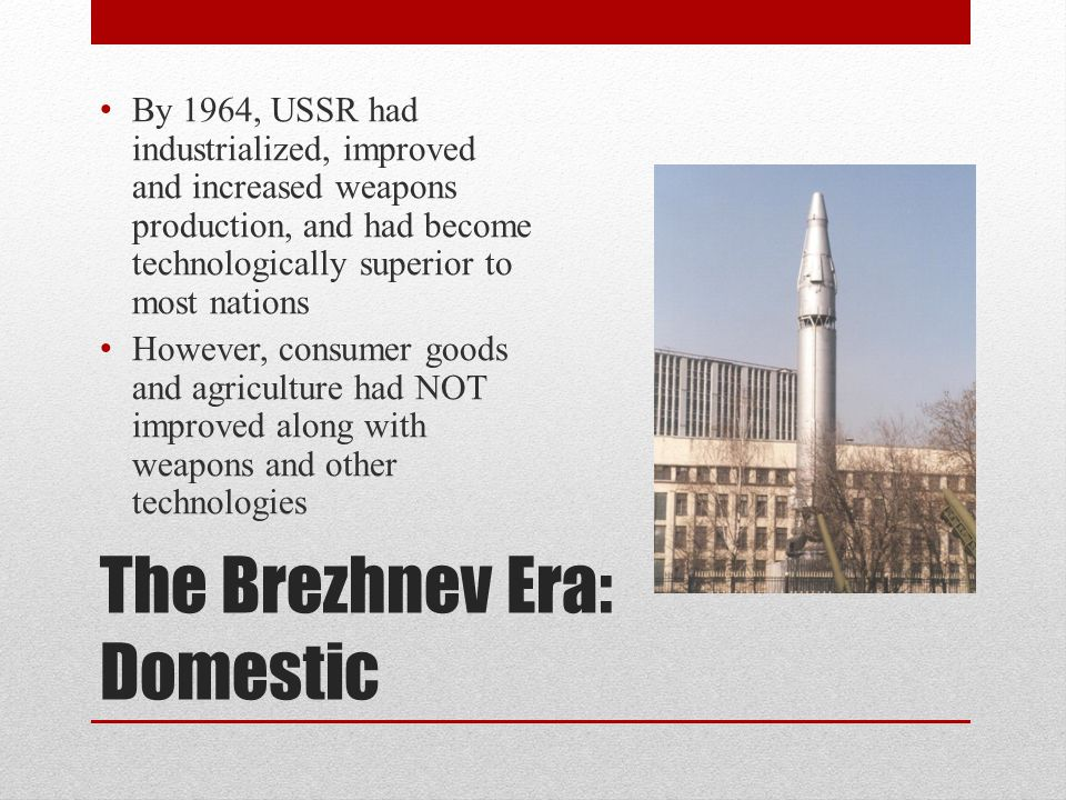 The Brezhnev Era: Domestic By 1964, USSR had industrialized, improved and increased weapons production, and had become technologically superior to mos