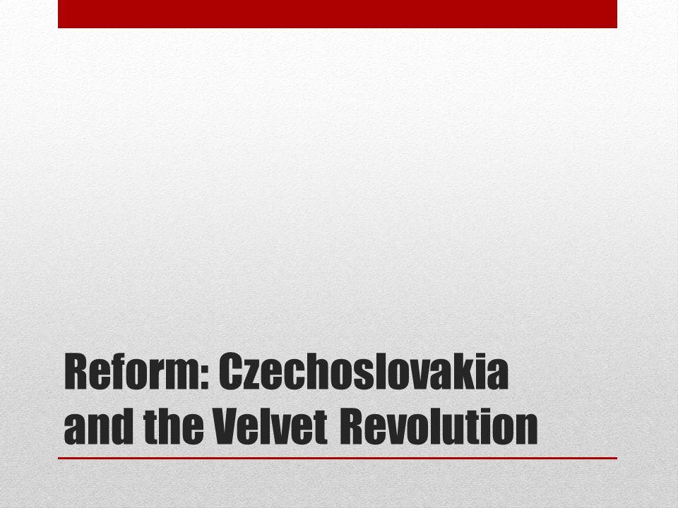 Reform: Czechoslovakia and the Velvet Revolution