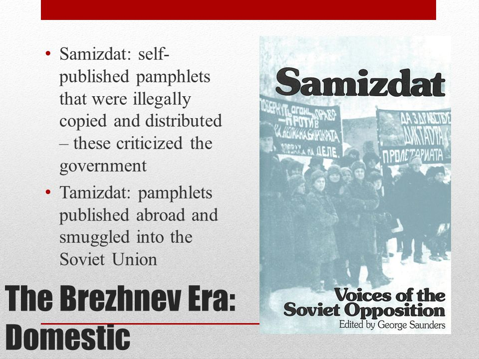The Brezhnev Era: Domestic Samizdat: self- published pamphlets that were illegally copied and distributed – these criticized the government Tamizdat: