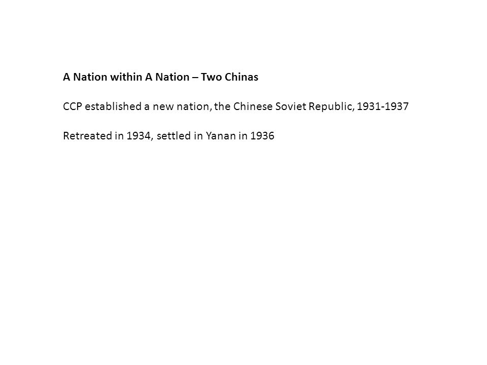 A Nation within A Nation – Two Chinas CCP established a new nation, the Chinese Soviet Republic, 1931-1937 Retreated in 1934, settled in Yanan in 1936