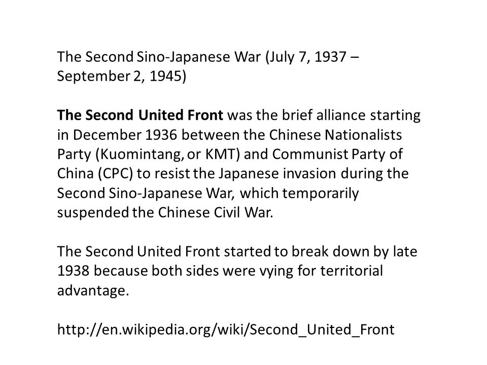 The Second Sino-Japanese War (July 7, 1937 – September 2, 1945) The Second United Front was the brief alliance starting in December 1936 between the Chinese Nationalists Party (Kuomintang, or KMT) and Communist Party of China (CPC) to resist the Japanese invasion during the Second Sino-Japanese War, which temporarily suspended the Chinese Civil War.