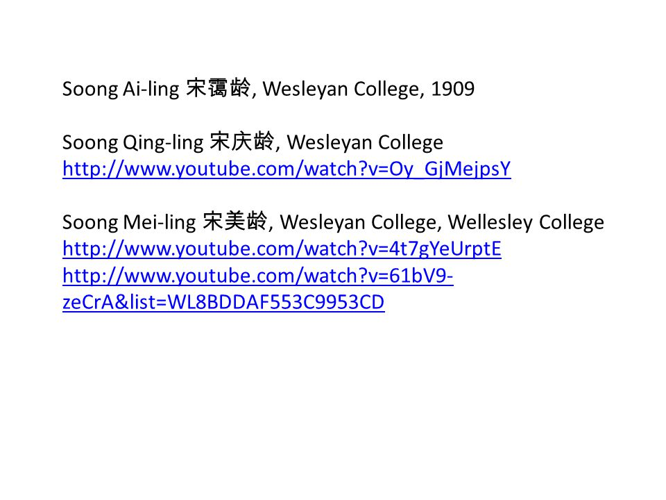 Soong Ai-ling 宋霭龄, Wesleyan College, 1909 Soong Qing-ling 宋庆龄, Wesleyan College http://www.youtube.com/watch v=Oy_GjMejpsY Soong Mei-ling 宋美龄, Wesleyan College, Wellesley College http://www.youtube.com/watch v=4t7gYeUrptE http://www.youtube.com/watch v=61bV9- zeCrA&list=WL8BDDAF553C9953CD