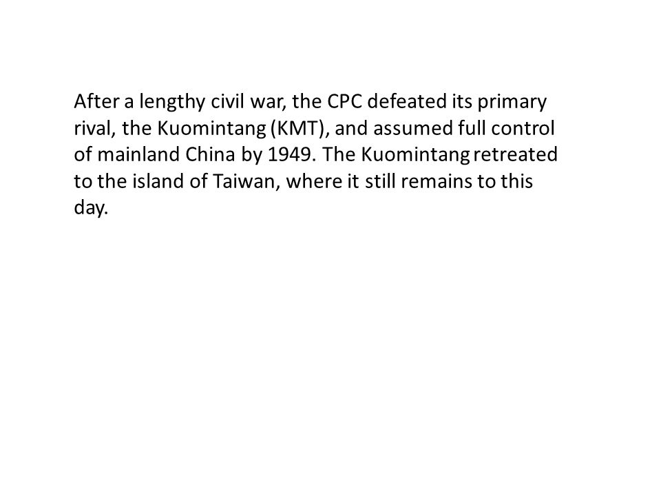 After a lengthy civil war, the CPC defeated its primary rival, the Kuomintang (KMT), and assumed full control of mainland China by 1949. The Kuomintan