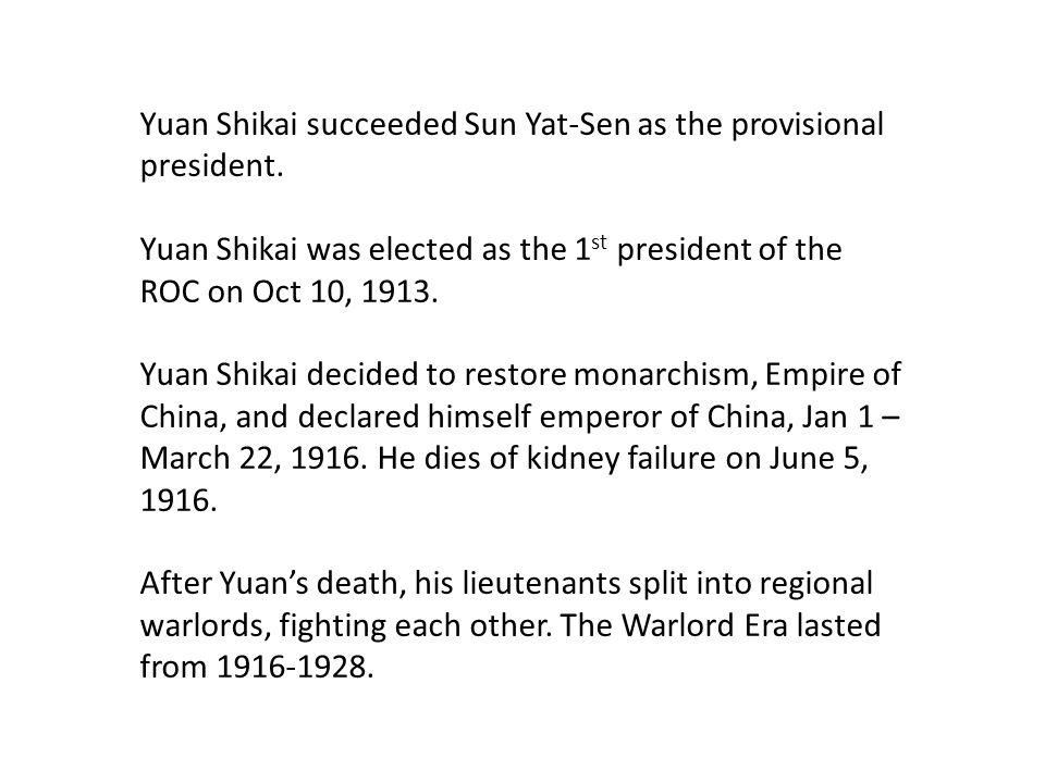 Yuan Shikai succeeded Sun Yat-Sen as the provisional president. Yuan Shikai was elected as the 1 st president of the ROC on Oct 10, 1913. Yuan Shikai