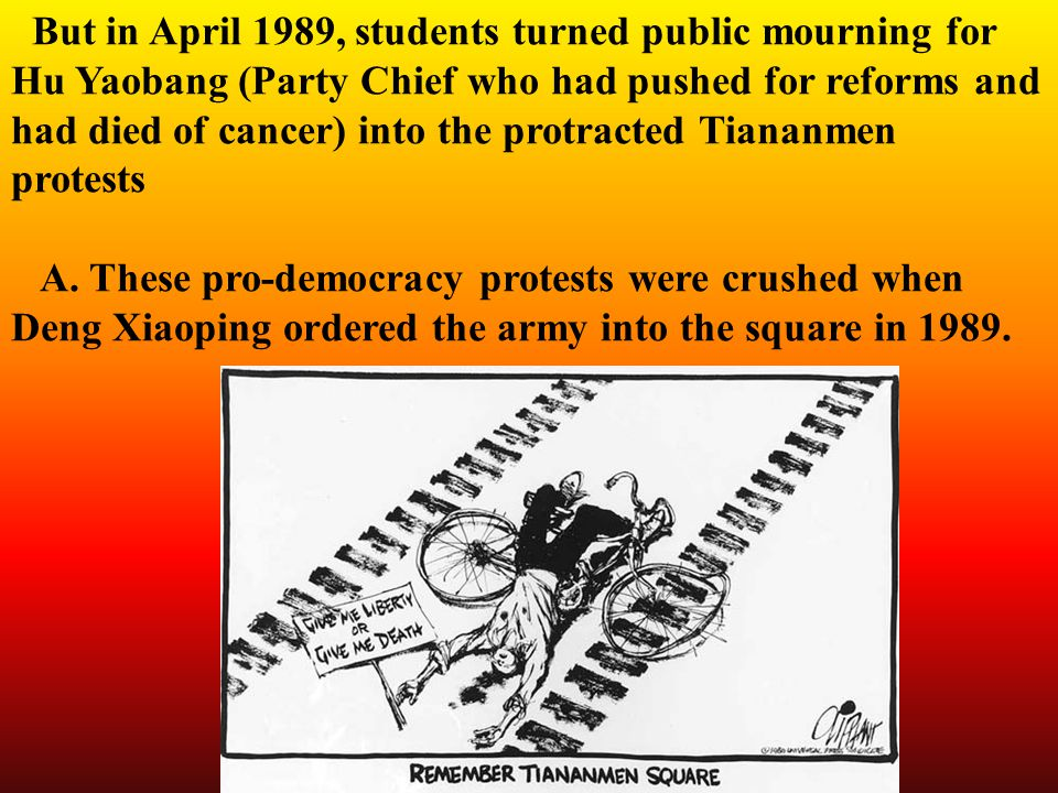 But in April 1989, students turned public mourning for Hu Yaobang (Party Chief who had pushed for reforms and had died of cancer) into the protracted Tiananmen protests A.