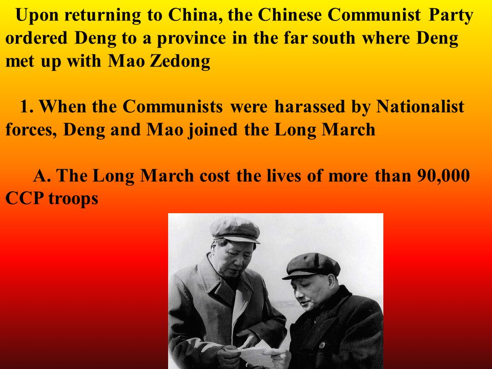 Upon returning to China, the Chinese Communist Party ordered Deng to a province in the far south where Deng met up with Mao Zedong 1.