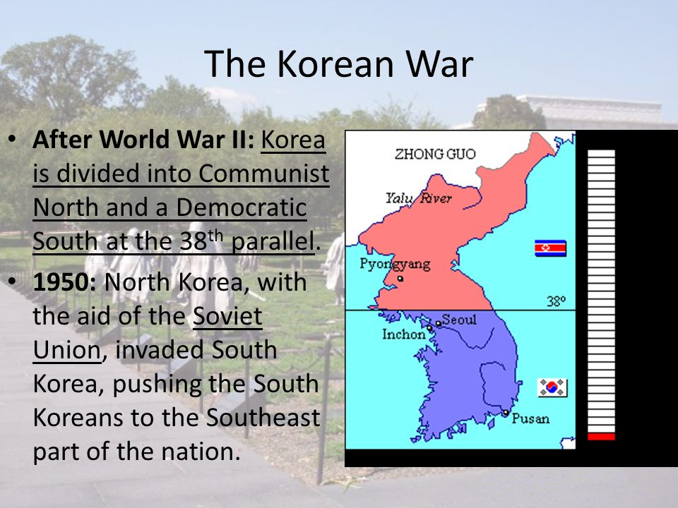 The Korean War After World War II: Korea is divided into Communist North and a Democratic South at the 38 th parallel. 1950: North Korea, with the aid