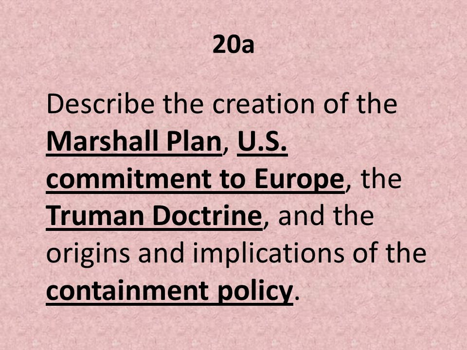 Marshall Plan Financial plan created by Secretary of state George Marshall that provided the war torn nations of Europe money and financial support to alleviate the suffering of their people.