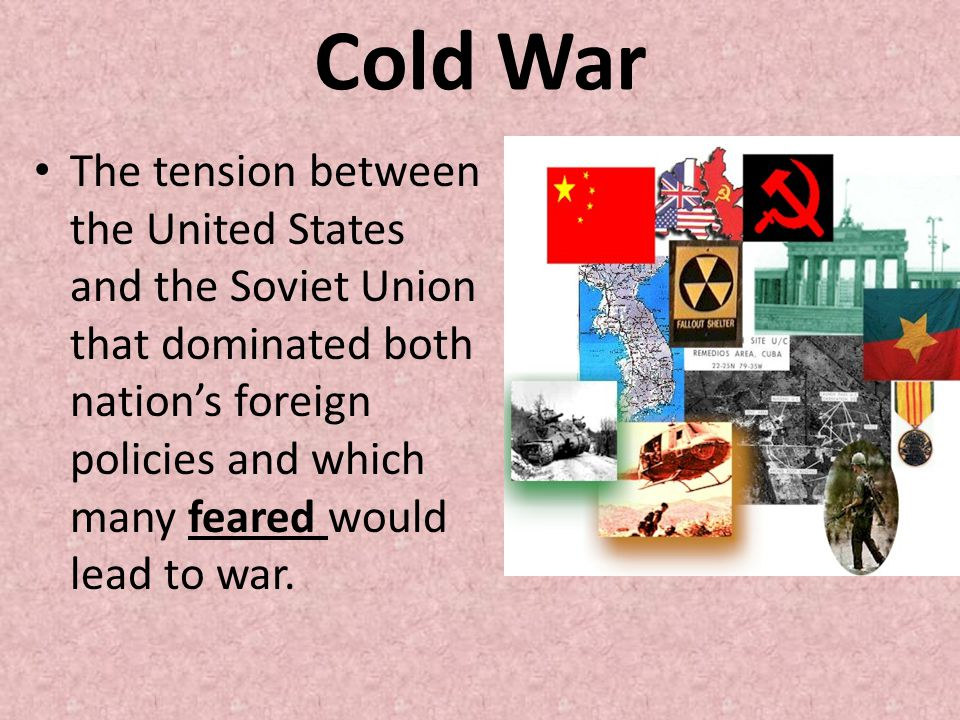 Cold War The tension between the United States and the Soviet Union that dominated both nation's foreign policies and which many feared would lead to war.