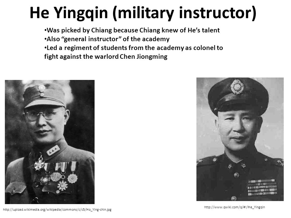 He Yingqin (military instructor) Was picked by Chiang because Chiang knew of He's talent Also general instructor of the academy Led a regiment of students from the academy as colonel to fight against the warlord Chen Jiongming http://upload.wikimedia.org/wikipedia/commons/c/c5/Ho_Ying-chin.jpg http://www.qwiki.com/q/#!/He_Yingqin