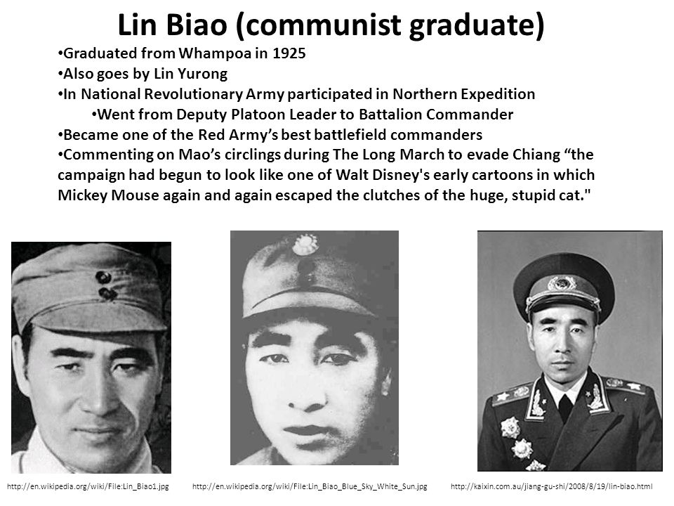 Lin Biao (communist graduate) http://en.wikipedia.org/wiki/File:Lin_Biao1.jpghttp://kaixin.com.au/jiang-gu-shi/2008/8/19/lin-biao.html Graduated from Whampoa in 1925 Also goes by Lin Yurong In National Revolutionary Army participated in Northern Expedition Went from Deputy Platoon Leader to Battalion Commander Became one of the Red Army's best battlefield commanders Commenting on Mao's circlings during The Long March to evade Chiang the campaign had begun to look like one of Walt Disney s early cartoons in which Mickey Mouse again and again escaped the clutches of the huge, stupid cat. http://en.wikipedia.org/wiki/File:Lin_Biao_Blue_Sky_White_Sun.jpg