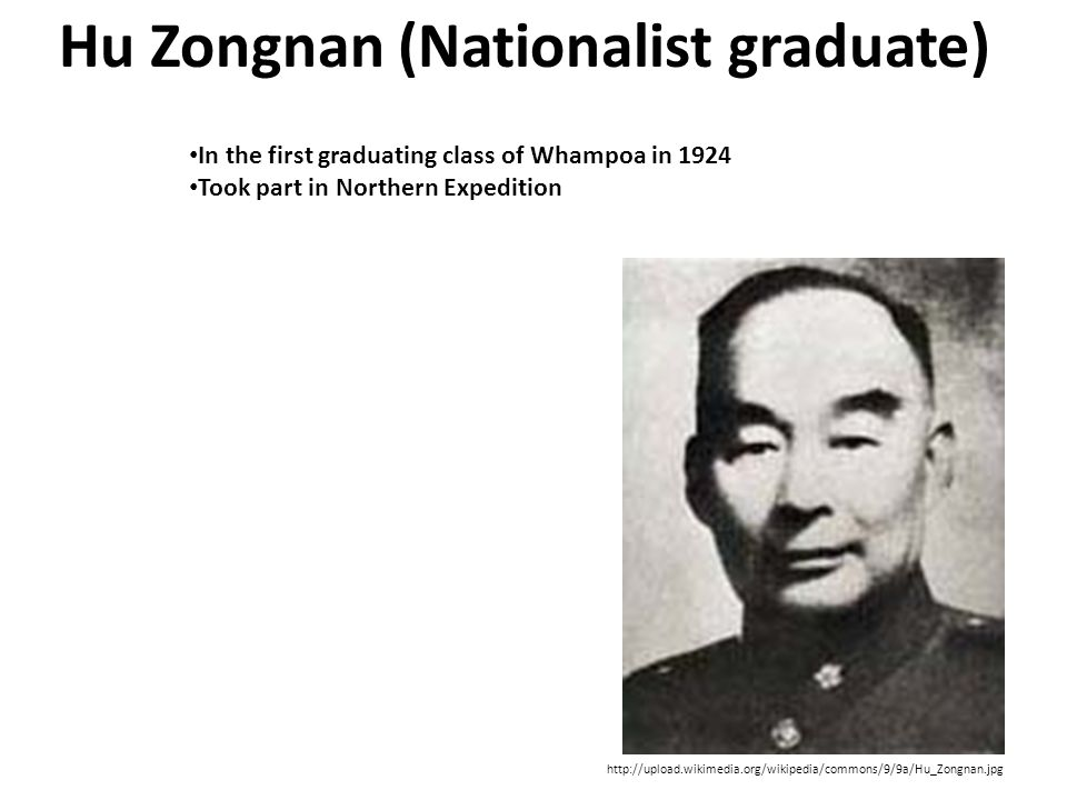 Hu Zongnan (Nationalist graduate) http://upload.wikimedia.org/wikipedia/commons/9/9a/Hu_Zongnan.jpg In the first graduating class of Whampoa in 1924 Took part in Northern Expedition